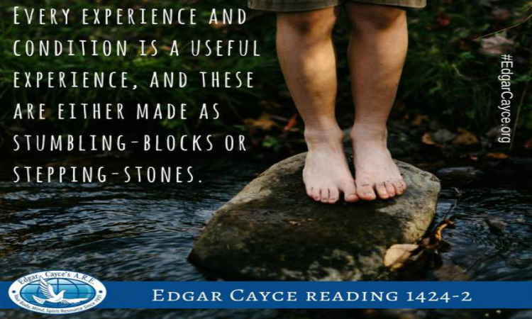 Every experience and condition is a useful experience and these are either made as stumbling blocks or stepping stones. Edgar Cayce. H3B