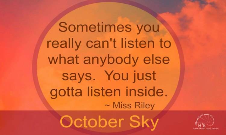 Sometimes you can't really listen to what anybody else says. You just gotta listen inside. Miss Riley, October Sky. H3B